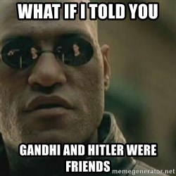 Scumbag Morpheus - What If i told you Gandhi and Hitler were friends