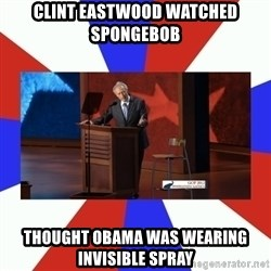 Invisible Obama - Clint Eastwood watched SPongebob Thought Obama was wearing invisible spray