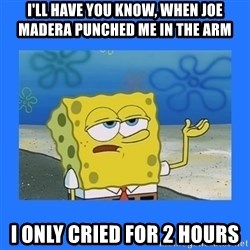 spongebob i only cried for 20 minutes - I'll have you know, when joe madera punched me in the arm I only cried for 2 hours