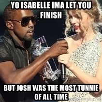 Kanye West Taylor Swift - Yo isabelle IMA Let you finish But JOSH WAS THE MOST TUNNIE OF ALL TIME