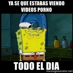 Don't you, Squidward? - ya se que estabas viendo videos porno todo el dia