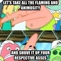 patrick star - Let's take all the flaming and animosity And shove it up your respective asses