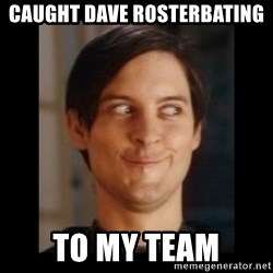 Toby Maguire trollface - Caught Dave rosterbating to my team