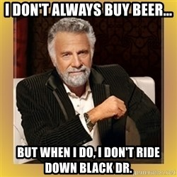 XX beer guy - I don't always buy beer... But when i do, i don't ride down Black Dr.