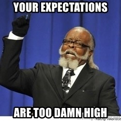 The tolerance is to damn high! - your expectations are too damn high