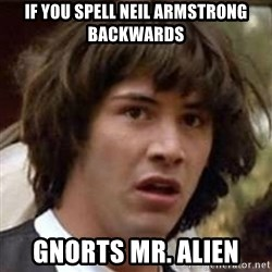 Conspiracy Keanu - If you spell neil armstrong backwards Gnorts Mr. Alien