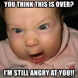 Crazy Mean Baby  - you think this is over? i'm still angry at you!!