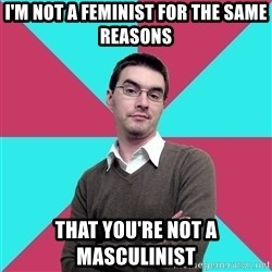 Privilege Denying Dude - I'm not a feminist for the same reasons that you're not a masculinist
