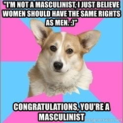"Critical feminist corgi - ""I'm not a Masculinist, I just believe women should have the same rights as men. :)"" Congratulations, you're a masculinist"