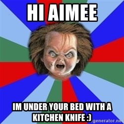 Chucky - Hi aimee Im under your bed with a kitchen knife :)
