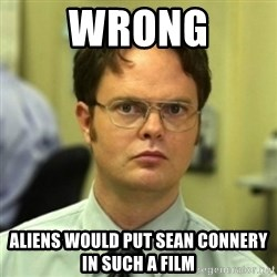 wrong meme - WRONG ALIENS WOULD PUT SEAN CONNERY IN SUCH A FILM