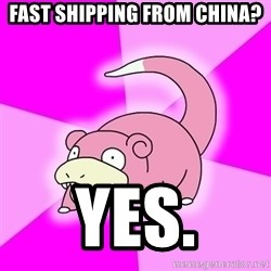 Slowpoke - Fast shipping from China? Yes.