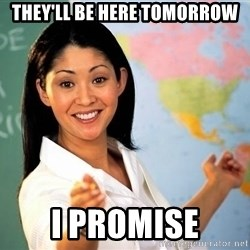 Unhelpful High School Teacher - They'll be here tomorrow I promise