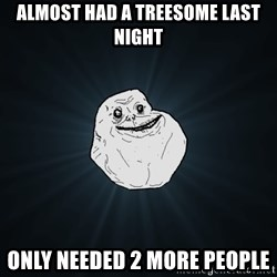 Forever Alone - almost had a treesome last night only needed 2 more people