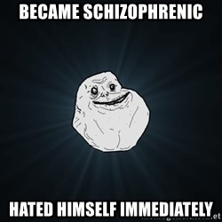 Forever Alone - became schızophrenıc hated hımself ımmedıately