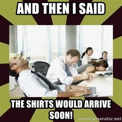 And then we said - And Then I said the shirts would arrive soon!