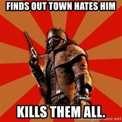 Fallout New Vegas MEME - Finds Out town hates him Kills them all.