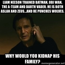 liam neeson taken - Liam Neeson trained Batman, Obi Wan, THE A-TEAM and Darth Vader. He is both Aslan and Zeus...and he punches wolves.  Why would you kidnap his family?