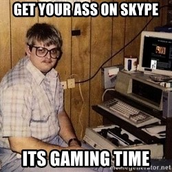 Nerd - Get Your ass on skype its gaming time
