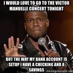 Kevin Hart - I would love to go to the Victor manuelle concert tonight But the way my bank account is setup i have a checking and a savings