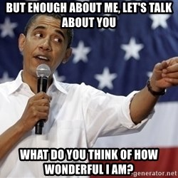 Obama You Mad - but enough about me, let's talk about you what do you think of how wonderful I am?