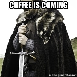 Sean Bean Game Of Thrones - coffee is coming