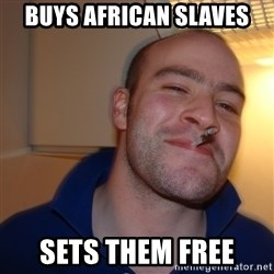 Good Guy Greg - Buys african slaves sets them free