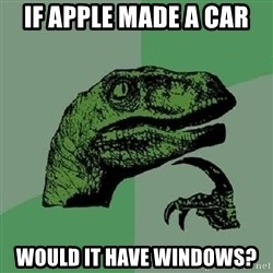 Philosoraptor - If apple made a car would it have windows?