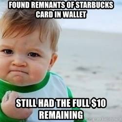 fist pump baby - Found remnants of starbucks card in wallet still had the full $10 remaining