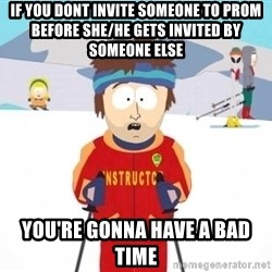 South Park Ski Teacher - if you dont invite someone to prom before she/he gets invited by someone else You're gonna have a bad time