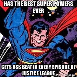 Badass Superman - Has the best super powers ever gets ass beat in every episode of justice league