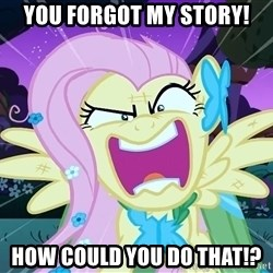angry-fluttershy - YOU FORGOT MY STORY! HOW COULD YOU DO THAT!?