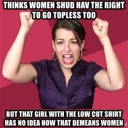 FeministFrequently - Thinks women shud hav the right to go topless too but that girl with the low cut shirt has no idea how that demeans women
