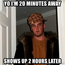 Scumbag Steve - yo i'm 20 minutes away shows up 2 hours later