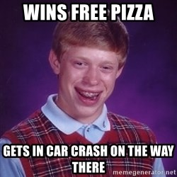 Bad Luck Brian - wins free pizza gets in car crash on the way there
