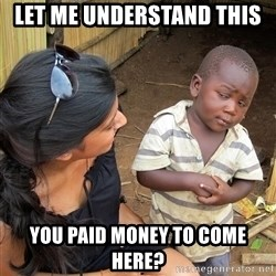 Skeptical African Child - let me understand this you paid money to come here?