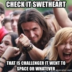 Ridiculously Photogenic Metalhead - check it swetheart  that is challenger it went to space or whatever
