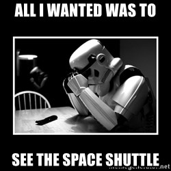 Sad Trooper - all i wanted was to see the space shuttle