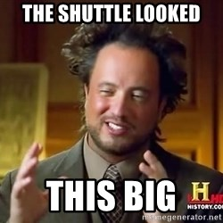 Ancient Aliens - the shuttle looked  this big