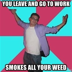 Douchebag Roommate - You leave and go to work Smokes all your weed