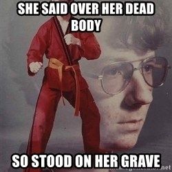 PTSD Karate Kyle - She said over her dead body so stood on her grave