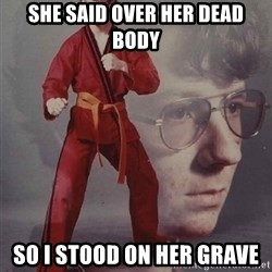 PTSD Karate Kyle - She said over her dead body SO i stood on her grave