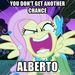 angry-fluttershy - YOU DON'T GET ANOTHER CHANCE ALBERTO