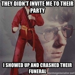 PTSD Karate Kyle - They didn't invite me to their party I showed up and crashed their Funeral