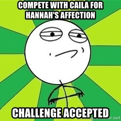 Challenge Accepted 2 - compete with caila for hannah's affection challenge accepted