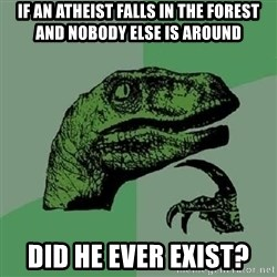 Philosoraptor - IF AN ATHEIST FALLS IN THE FOREST AND NOBODY ELSE IS AROUND DID HE EVER EXIST?