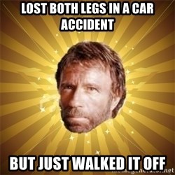 Chuck Norris Advice - Lost both legs in a car accident but just walked it off