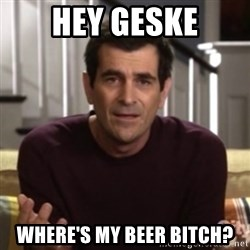 Phil Dunphy - hey geske where's my beer bitch?