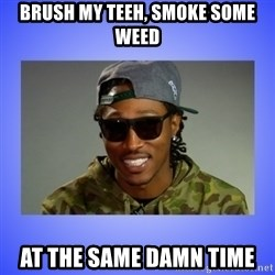 Future At The Same Damn Time - brush my teeh, smoke some weed at the same damn time