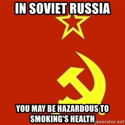 In Soviet Russia - in soviet russia you may be hazardous to smoking's health